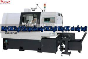 Máy CNC là gì? Cấu tạo của máy CNC là gì? Máy CNC có mấy loại?